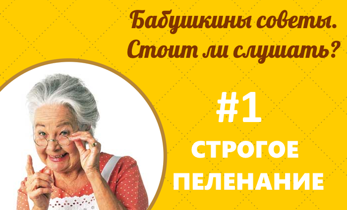 Бабушкины советы — стоит ли слушать?  #1 Строгое пеленание.