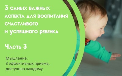 3 самых важных аспекта для воспитания счастливого и успешного ребенка Часть 3. Мышление. 3 эффективных приема, доступных каждому