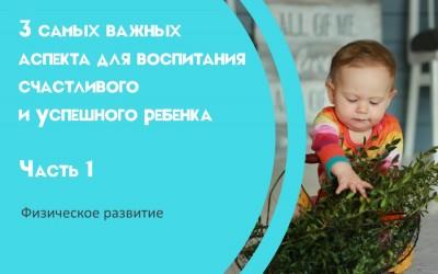 3 самых важных аспекта для воспитания счастливого и успешного ребенка Часть 1. Физическое развитие